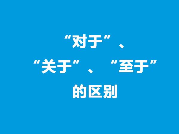 """对外汉语教学:""""对于""""、""""关于""""、""""至于""""的区别"""